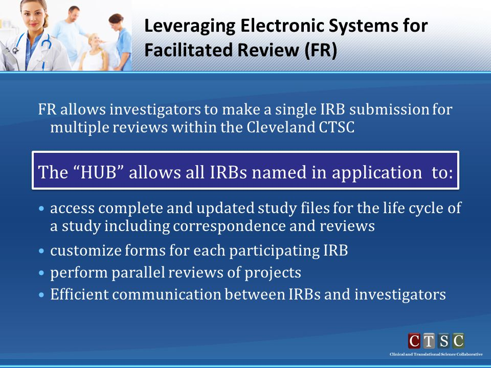 FR allows investigators to make a single IRB submission for multiple reviews within the Cleveland CTSC The HUB allows all IRBs named in application to: access complete and updated study files for the life cycle of a study including correspondence and reviews customize forms for each participating IRB perform parallel reviews of projects Efficient communication between IRBs and investigators Leveraging Electronic Systems for Facilitated Review (FR)