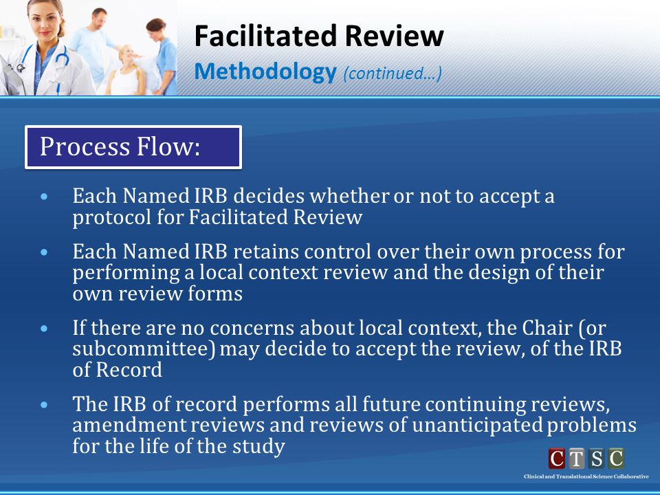 Facilitated Review Methodology (continued…) Process Flow: Each Named IRB decides whether or not to accept a protocol for Facilitated Review Each Named IRB retains control over their own process for performing a local context review and the design of their own review forms If there are no concerns about local context, the Chair (or subcommittee) may decide to accept the review, of the IRB of Record The IRB of record performs all future continuing reviews, amendment reviews and reviews of unanticipated problems for the life of the study