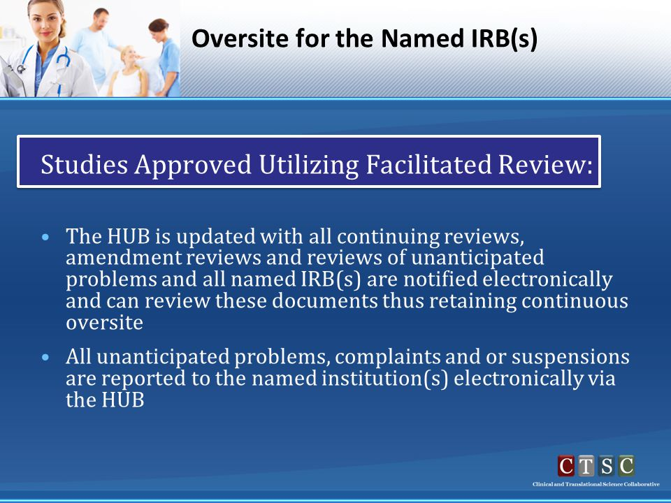 Oversite for the Named IRB(s) Studies Approved Utilizing Facilitated Review: The HUB is updated with all continuing reviews, amendment reviews and reviews of unanticipated problems and all named IRB(s) are notified electronically and can review these documents thus retaining continuous oversite All unanticipated problems, complaints and or suspensions are reported to the named institution(s) electronically via the HUB