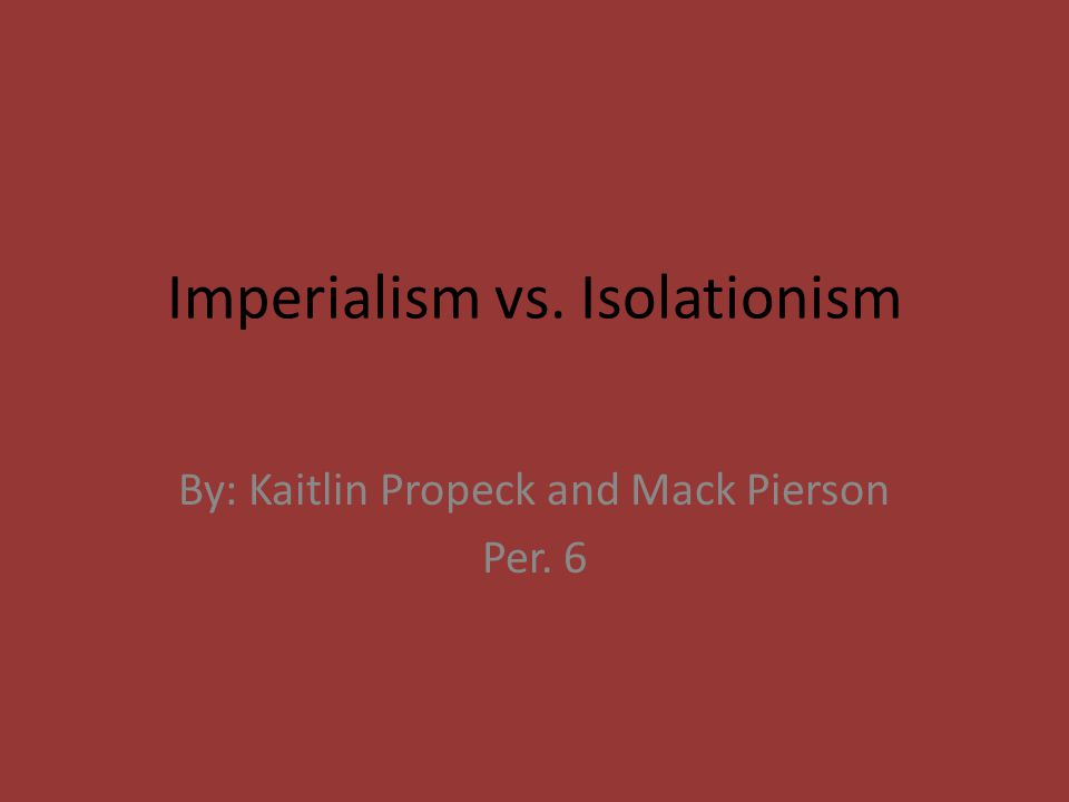 Imperialism vs. Isolationism By: Kaitlin Propeck and Mack Pierson Per. 6