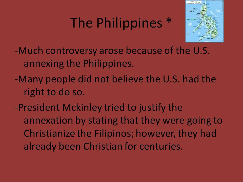 The Philippines * -Much controversy arose because of the U.S. annexing the Philippines. -Many people did not believe the U.S. had the right to do so.
