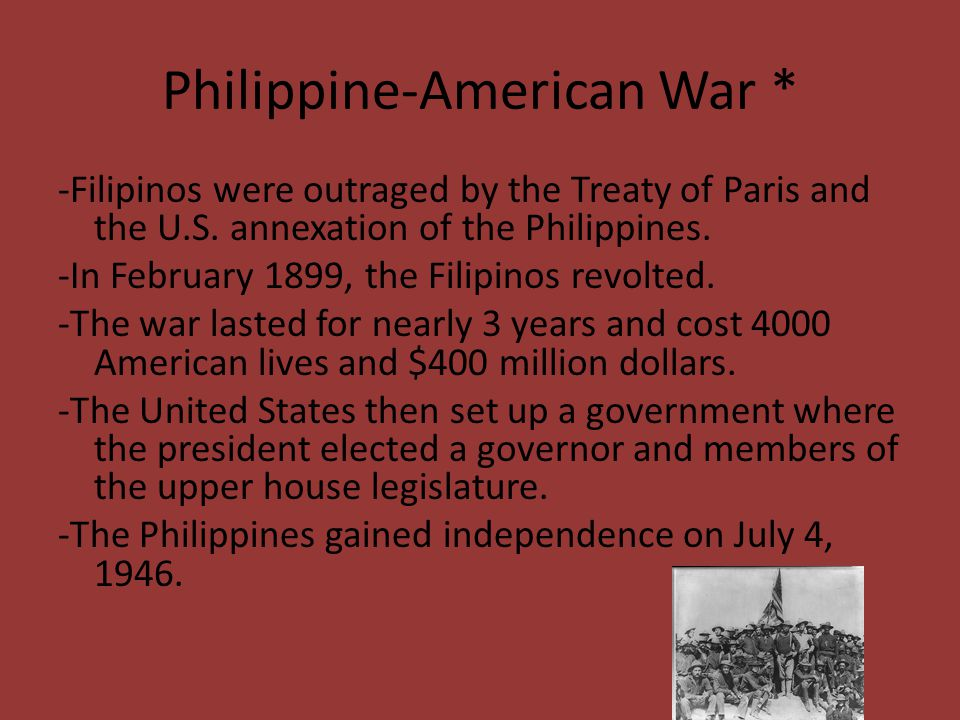 Philippine-American War * -Filipinos were outraged by the Treaty of Paris and the U.S. annexation of the Philippines. -In February 1899, the Filipinos