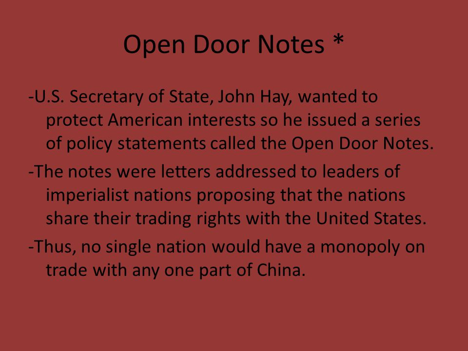 Open Door Notes * -U.S. Secretary of State, John Hay, wanted to protect American interests so he issued a series of policy statements called the Open