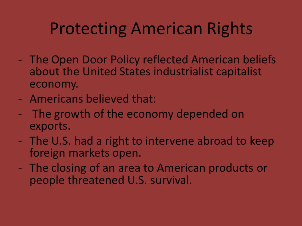 Protecting American Rights -The Open Door Policy reflected American beliefs about the United States industrialist capitalist economy. -Americans belie