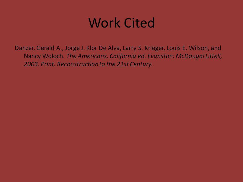 Work Cited Danzer, Gerald A., Jorge J. Klor De Alva, Larry S. Krieger, Louis E. Wilson, and Nancy Woloch. The Americans. California ed. Evanston: McDo