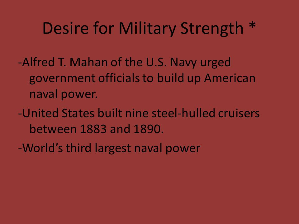 Desire for Military Strength * -Alfred T. Mahan of the U.S. Navy urged government officials to build up American naval power. -United States built nin