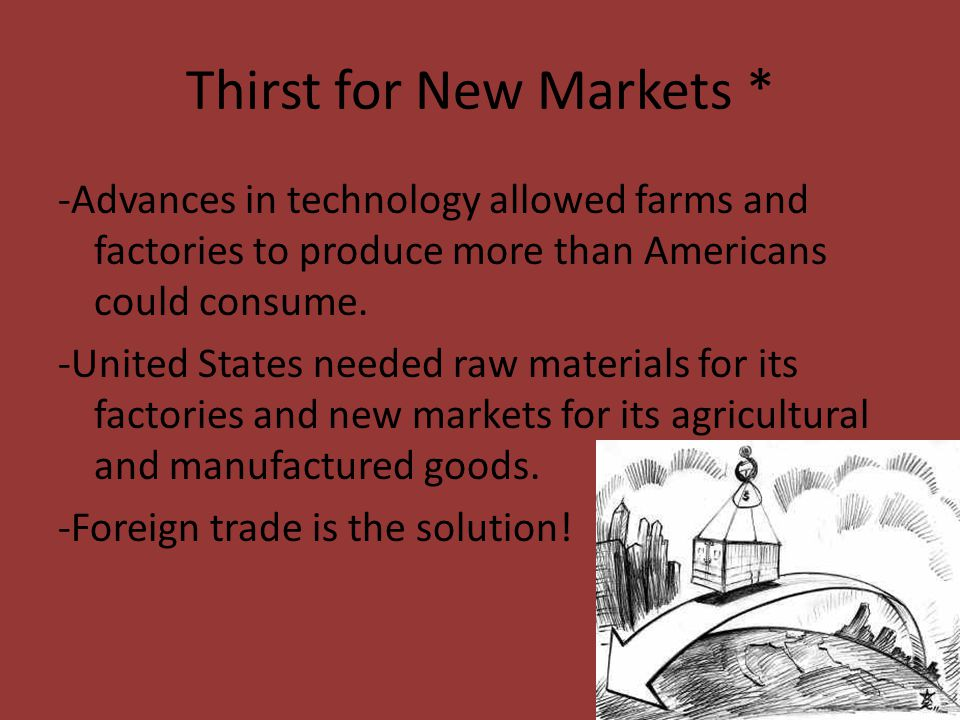 Thirst for New Markets * -Advances in technology allowed farms and factories to produce more than Americans could consume. -United States needed raw m