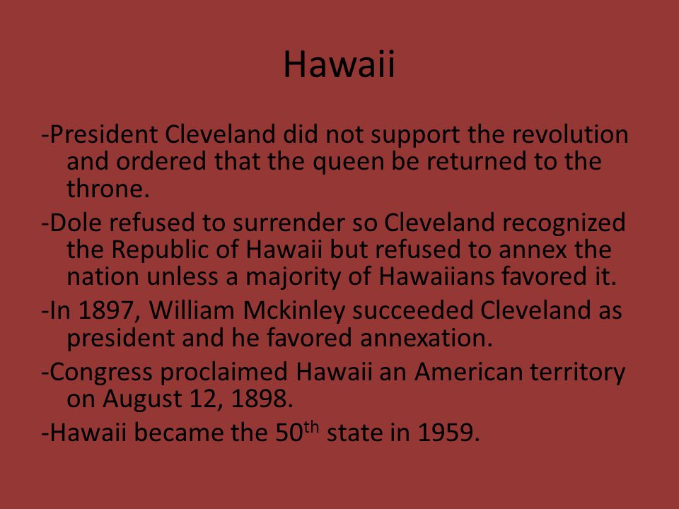 Hawaii -President Cleveland did not support the revolution and ordered that the queen be returned to the throne. -Dole refused to surrender so Clevela