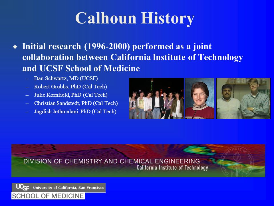 Calhoun History  Initial research (1996-2000) performed as a joint collaboration between California Institute of Technology and UCSF School of Medicine –Dan Schwartz, MD (UCSF) –Robert Grubbs, PhD (Cal Tech) –Julie Kornfield, PhD (Cal Tech) –Christian Sandstedt, PhD (Cal Tech) –Jagdish Jethmalani, PhD (Cal Tech)