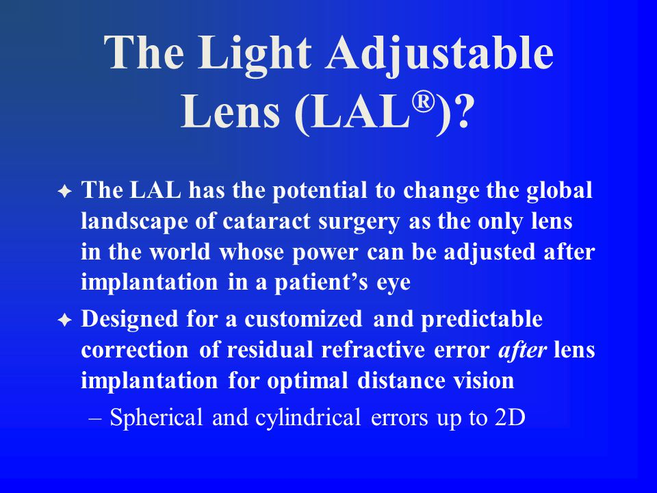 The Light Adjustable Lens (LAL ® )?  The LAL has the potential to change the global landscape of cataract surgery as the only lens in the world whose
