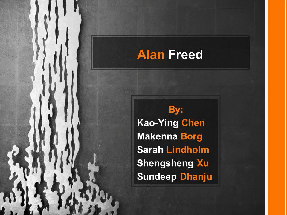 Alan Freed By: Kao-Ying Chen Makenna Borg Sarah Lindholm Shengsheng Xu Sundeep Dhanju