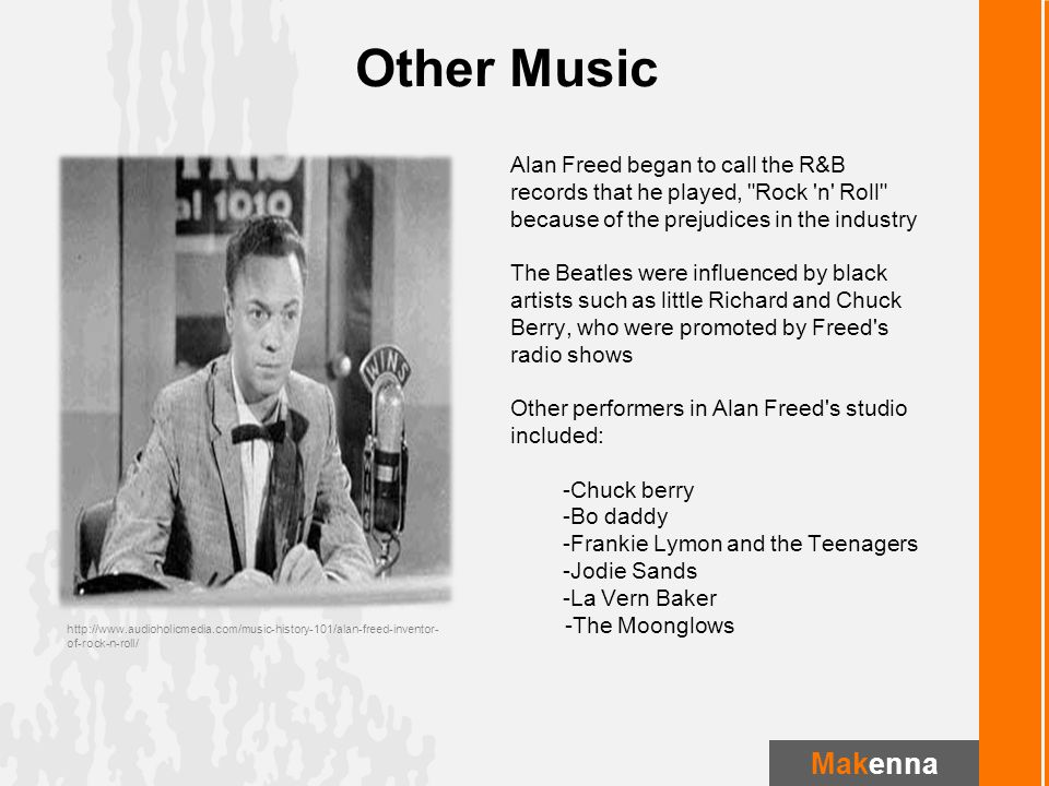 Alan Freed began to call the R&B records that he played, Rock n Roll because of the prejudices in the industry The Beatles were influenced by black artists such as little Richard and Chuck Berry, who were promoted by Freed s radio shows Other performers in Alan Freed s studio included: -Chuck berry -Bo daddy -Frankie Lymon and the Teenagers -Jodie Sands -La Vern Baker -The Moonglows http://www.audioholicmedia.com/music-history-101/alan-freed-inventor- of-rock-n-roll/ Other Music Makenna