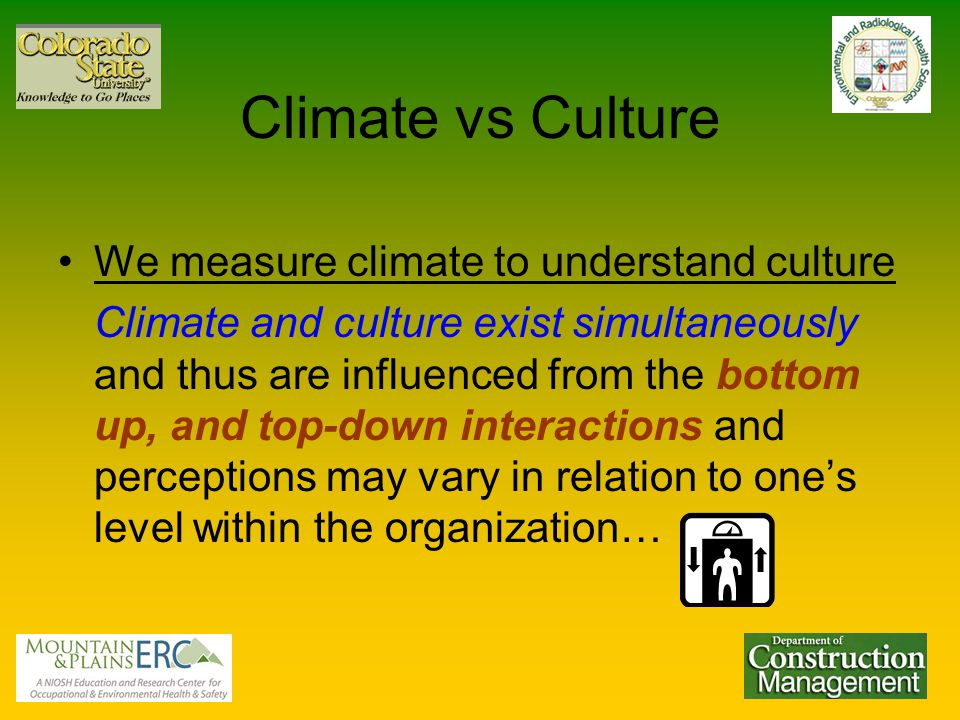 Climate vs Culture We measure climate to understand culture Climate and culture exist simultaneously and thus are influenced from the bottom up, and top-down interactions and perceptions may vary in relation to one's level within the organization…