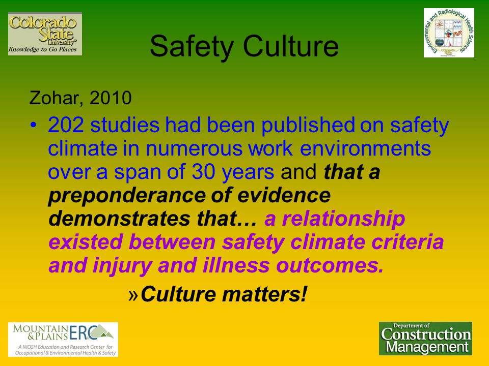 Safety Culture Zohar, 2010 202 studies had been published on safety climate in numerous work environments over a span of 30 years and that a preponderance of evidence demonstrates that… a relationship existed between safety climate criteria and injury and illness outcomes.