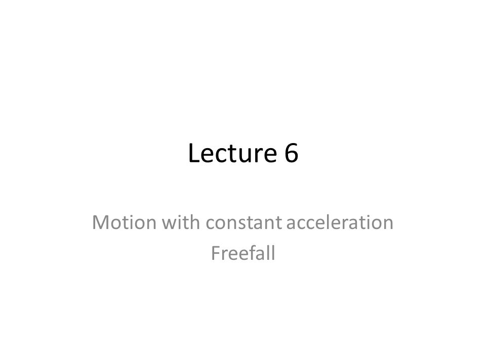 Lecture 6 Motion with constant acceleration Freefall