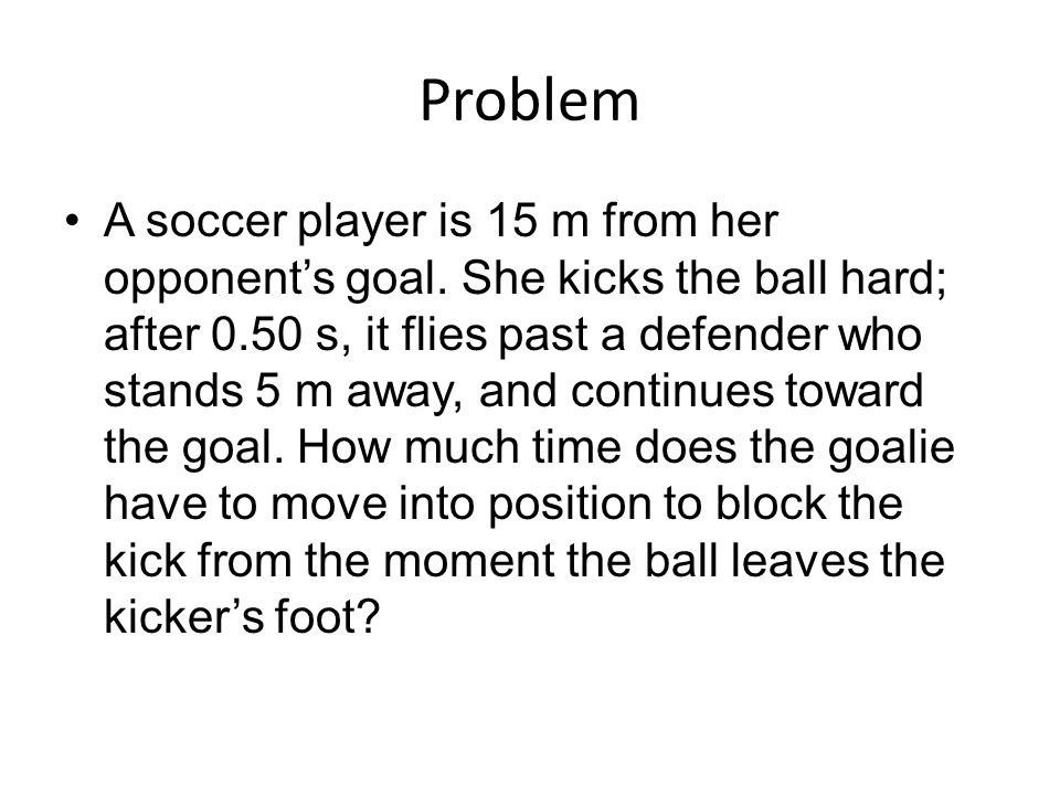 Problem A soccer player is 15 m from her opponent's goal. She kicks the ball hard; after 0.50 s, it flies past a defender who stands 5 m away, and con