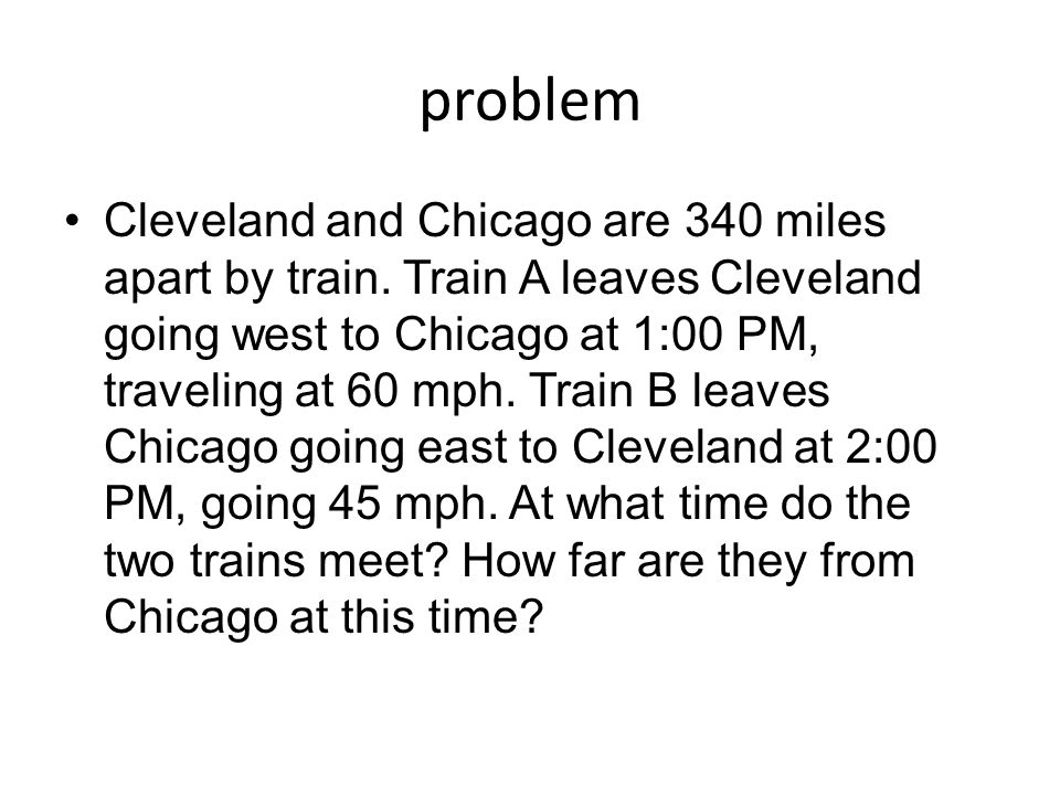 problem Cleveland and Chicago are 340 miles apart by train. Train A leaves Cleveland going west to Chicago at 1:00 PM, traveling at 60 mph. Train B le