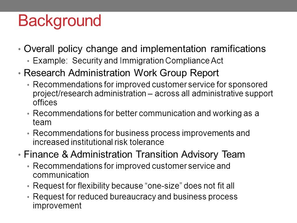 Background Overall policy change and implementation ramifications Example: Security and Immigration Compliance Act Research Administration Work Group Report Recommendations for improved customer service for sponsored project/research administration – across all administrative support offices Recommendations for better communication and working as a team Recommendations for business process improvements and increased institutional risk tolerance Finance & Administration Transition Advisory Team Recommendations for improved customer service and communication Request for flexibility because one-size does not fit all Request for reduced bureaucracy and business process improvement