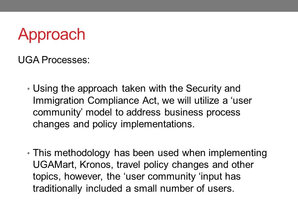 Approach UGA Processes: Using the approach taken with the Security and Immigration Compliance Act, we will utilize a 'user community' model to address business process changes and policy implementations.