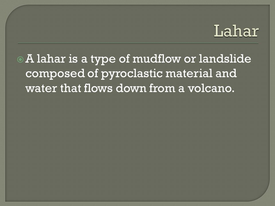  A lahar is a type of mudflow or landslide composed of pyroclastic material and water that flows down from a volcano.