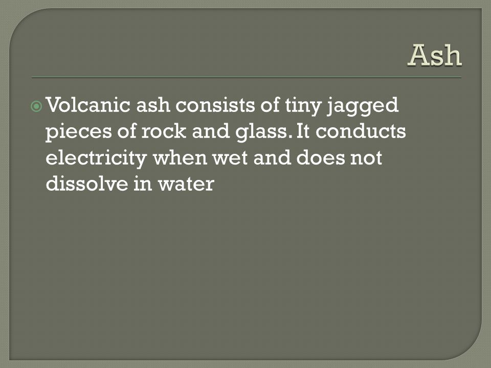  Volcanic ash consists of tiny jagged pieces of rock and glass. It conducts electricity when wet and does not dissolve in water