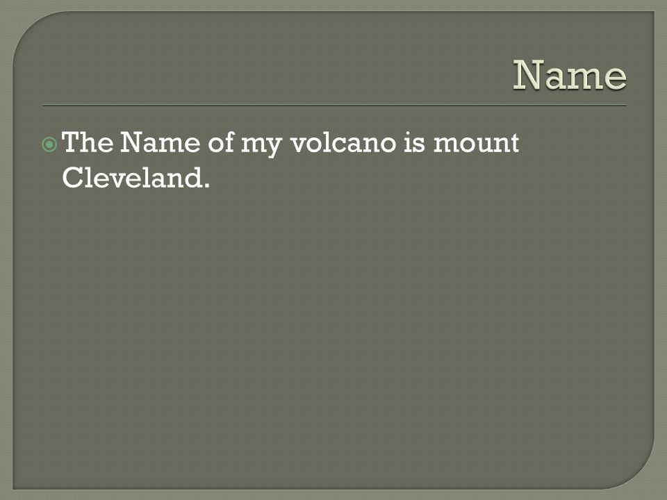  The Name of my volcano is mount Cleveland.