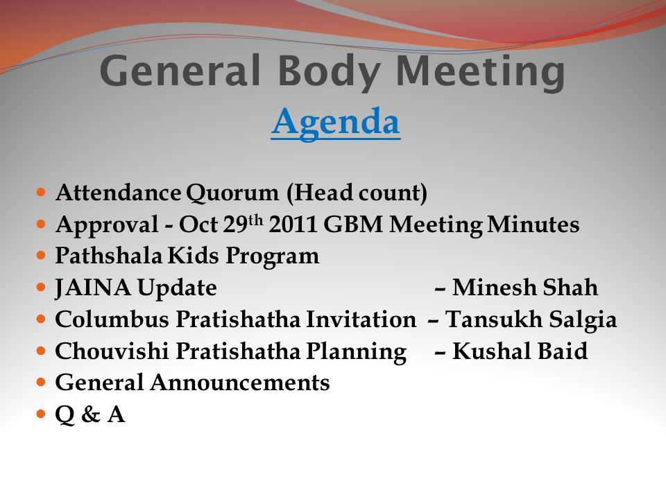 General Body Meeting Agenda Attendance Quorum (Head count) Approval - Oct 29 th 2011 GBM Meeting Minutes Pathshala Kids Program JAINA Update – Minesh Shah Columbus Pratishatha Invitation – Tansukh Salgia Chouvishi Pratishatha Planning – Kushal Baid General Announcements Q & A