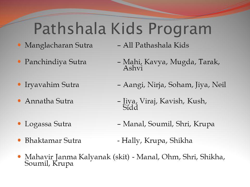 Pathshala Kids Program Manglacharan Sutra – All Pathashala Kids Panchindiya Sutra – Mahi, Kavya, Mugda, Tarak, Ashvi Iryavahim Sutra – Aangi, Nirja, Soham, Jiya, Neil Annatha Sutra – Jiya, Viraj, Kavish, Kush, Sidd Logassa Sutra – Manal, Soumil, Shri, Krupa Bhaktamar Sutra- Hally, Krupa, Shikha Mahavir Janma Kalyanak (skit) - Manal, Ohm, Shri, Shikha, Soumil, Krupa