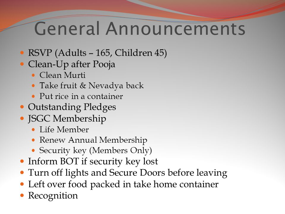 General Announcements RSVP (Adults – 165, Children 45) Clean-Up after Pooja Clean Murti Take fruit & Nevadya back Put rice in a container Outstanding Pledges JSGC Membership Life Member Renew Annual Membership Security key (Members Only) Inform BOT if security key lost Turn off lights and Secure Doors before leaving Left over food packed in take home container Recognition