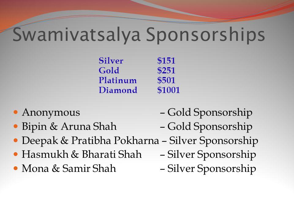Swamivatsalya Sponsorships Anonymous – Gold Sponsorship Bipin & Aruna Shah – Gold Sponsorship Deepak & Pratibha Pokharna – Silver Sponsorship Hasmukh & Bharati Shah – Silver Sponsorship Mona & Samir Shah– Silver Sponsorship Silver $151 Gold $251 Platinum $501 Diamond $1001