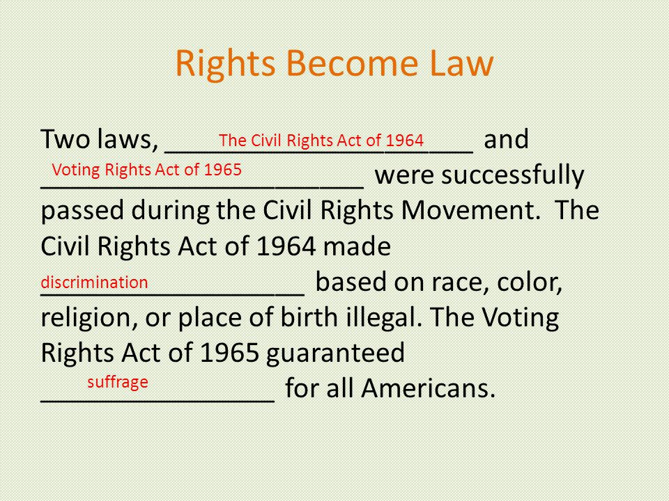 Rights Become Law Two laws, _____________________ and ______________________ were successfully passed during the Civil Rights Movement.