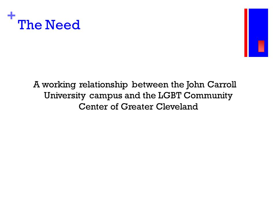 + The Need A working relationship between the John Carroll University campus and the LGBT Community Center of Greater Cleveland