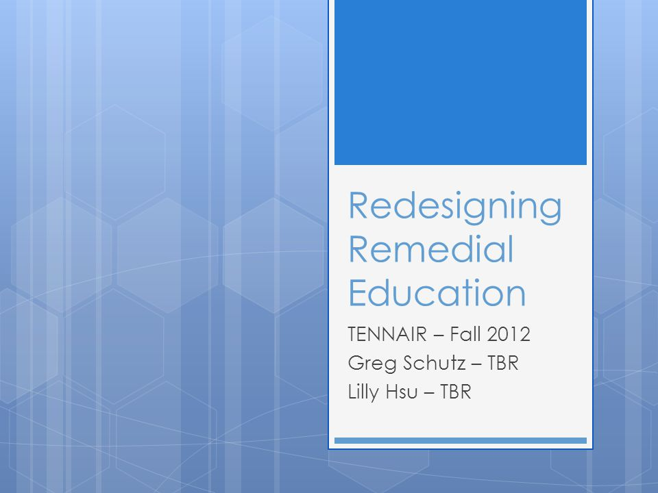 Redesigning Remedial Education TENNAIR – Fall 2012 Greg Schutz – TBR Lilly Hsu – TBR