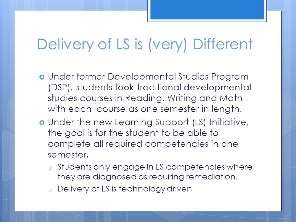 Delivery of LS is (very) Different  Under former Developmental Studies Program (DSP), students took traditional developmental studies courses in Read