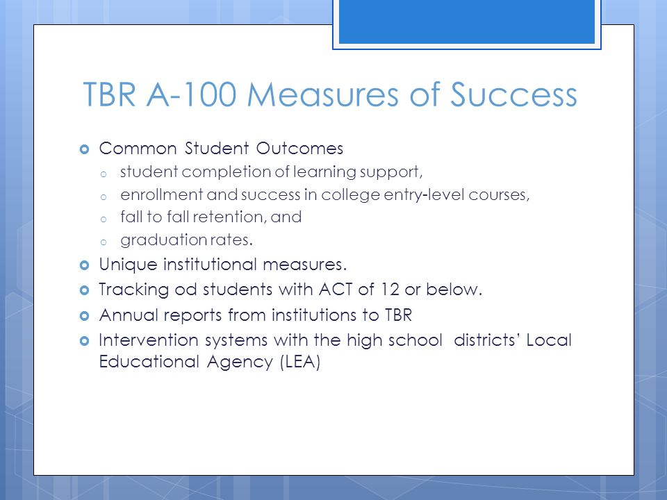 TBR A-100 Measures of Success  Common Student Outcomes o student completion of learning support, o enrollment and success in college entry-level cour