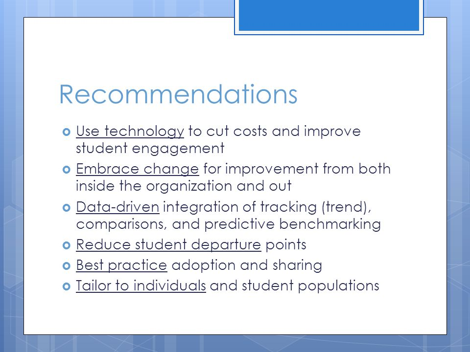 Recommendations  Use technology to cut costs and improve student engagement  Embrace change for improvement from both inside the organization and ou