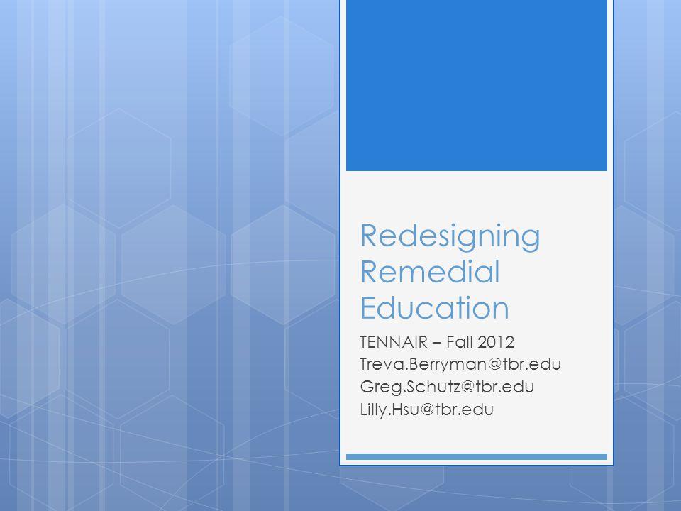 Redesigning Remedial Education TENNAIR – Fall 2012 Treva.Berryman@tbr.edu Greg.Schutz@tbr.edu Lilly.Hsu@tbr.edu