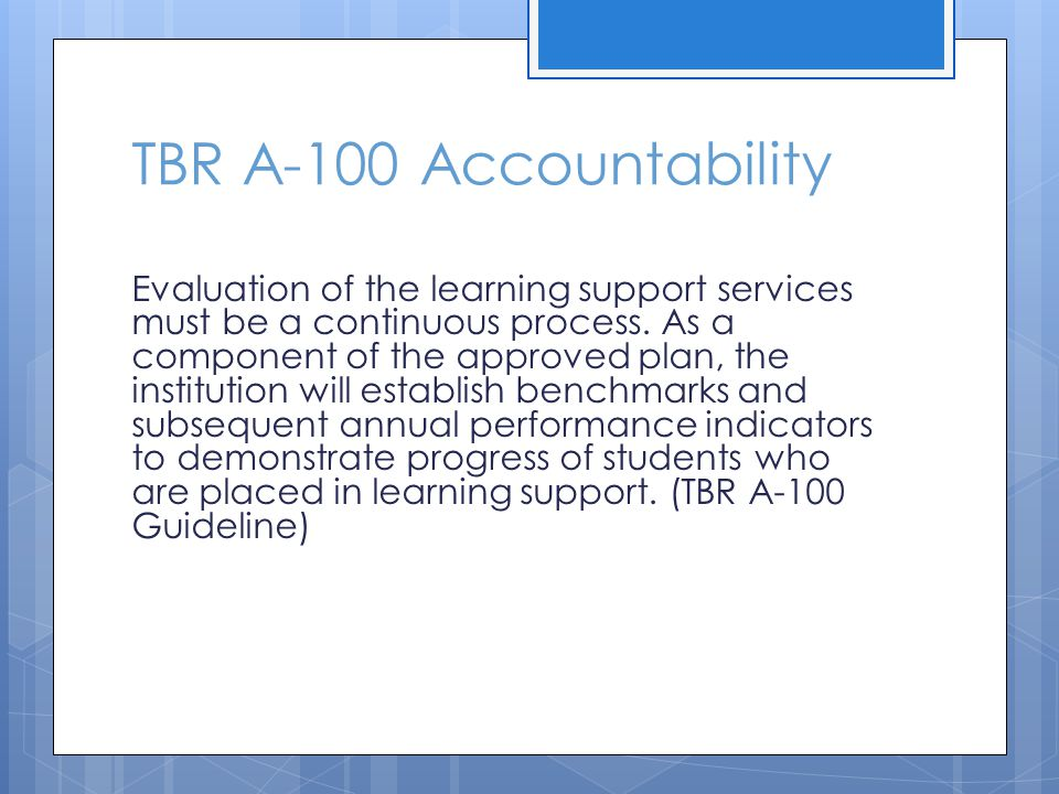 TBR A-100 Accountability Evaluation of the learning support services must be a continuous process. As a component of the approved plan, the institutio
