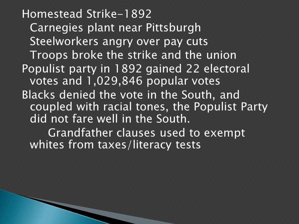 Homestead Strike-1892 Carnegies plant near Pittsburgh Steelworkers angry over pay cuts Troops broke the strike and the union Populist party in 1892 gained 22 electoral votes and 1,029,846 popular votes Blacks denied the vote in the South, and coupled with racial tones, the Populist Party did not fare well in the South.