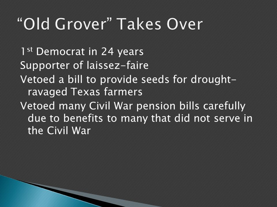 1 st Democrat in 24 years Supporter of laissez-faire Vetoed a bill to provide seeds for drought- ravaged Texas farmers Vetoed many Civil War pension bills carefully due to benefits to many that did not serve in the Civil War