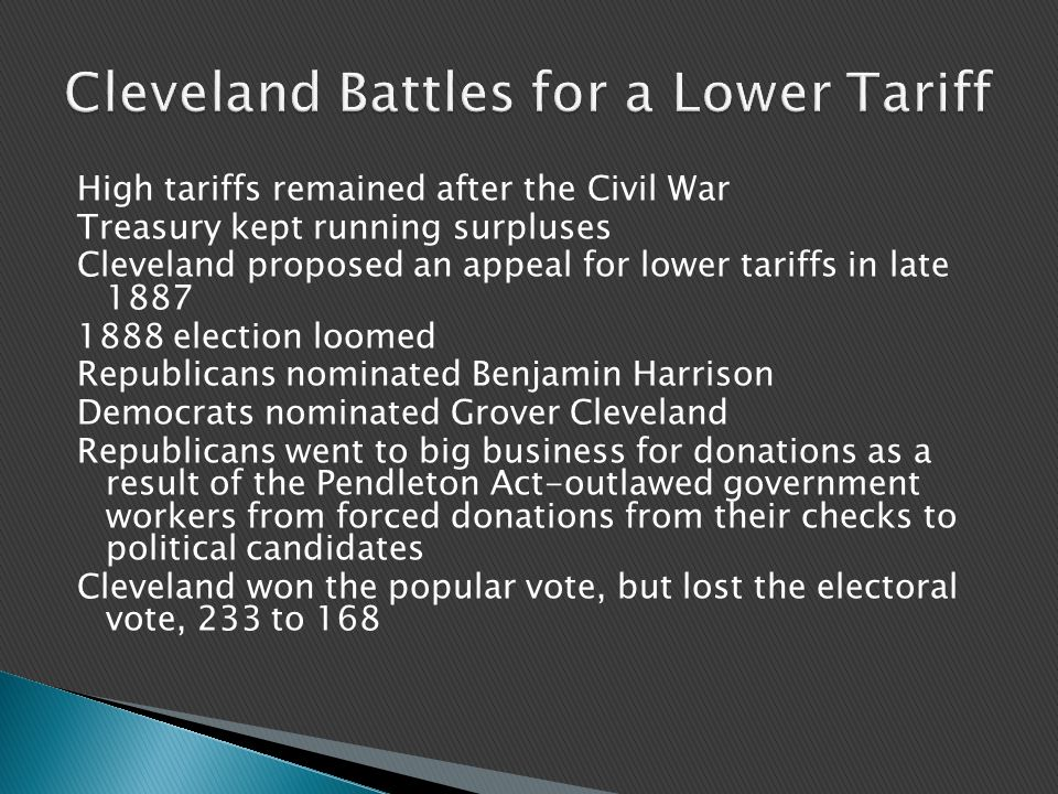 High tariffs remained after the Civil War Treasury kept running surpluses Cleveland proposed an appeal for lower tariffs in late 1887 1888 election loomed Republicans nominated Benjamin Harrison Democrats nominated Grover Cleveland Republicans went to big business for donations as a result of the Pendleton Act-outlawed government workers from forced donations from their checks to political candidates Cleveland won the popular vote, but lost the electoral vote, 233 to 168