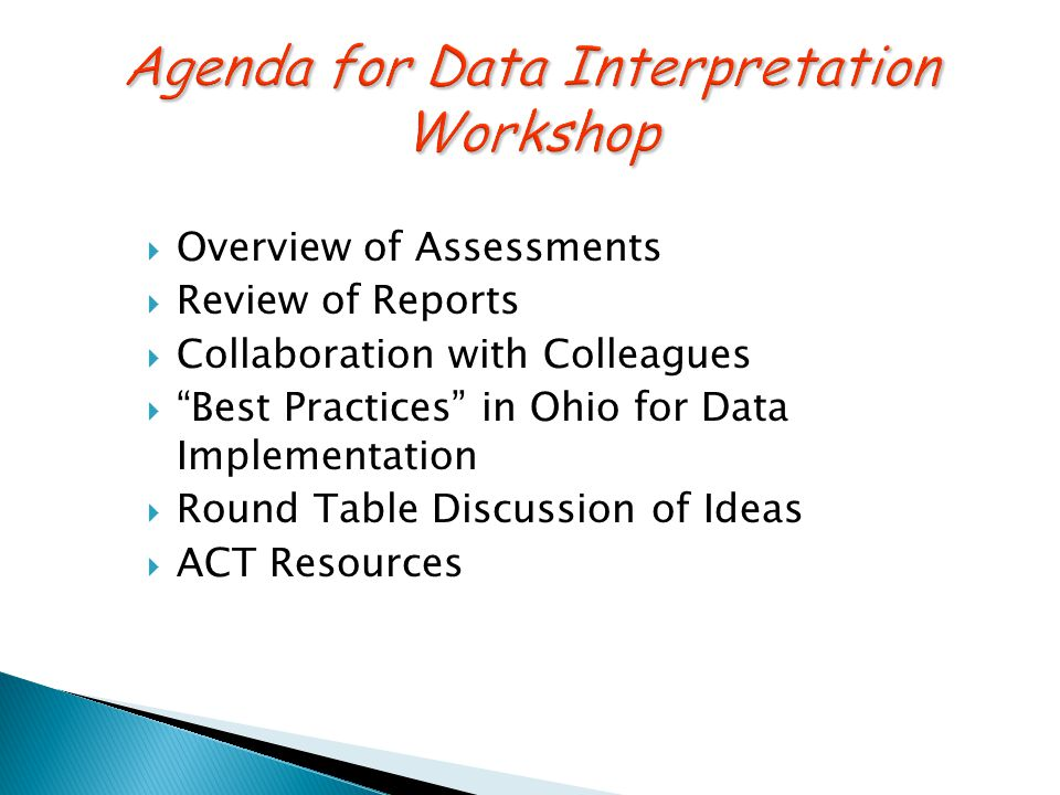 Overview of Assessments  Review of Reports  Collaboration with Colleagues  Best Practices in Ohio for Data Implementation  Round Table Discussion of Ideas  ACT Resources