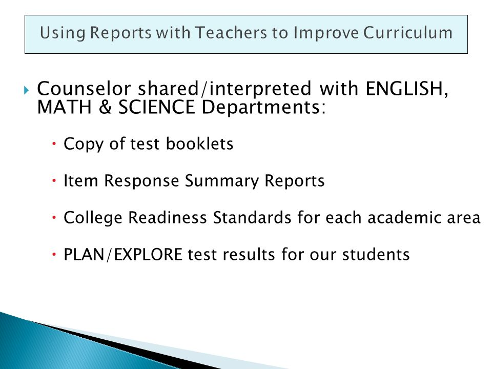  Counselor shared/interpreted with ENGLISH, MATH & SCIENCE Departments:  Copy of test booklets  Item Response Summary Reports  College Readiness Standards for each academic area  PLAN/EXPLORE test results for our students