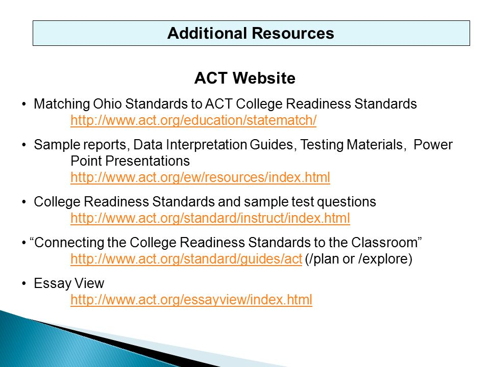 Additional Resources ACT Website Matching Ohio Standards to ACT College Readiness Standards http://www.act.org/education/statematch/ http://www.act.org/education/statematch/ Sample reports, Data Interpretation Guides, Testing Materials, Power Point Presentations http://www.act.org/ew/resources/index.html http://www.act.org/ew/resources/index.html College Readiness Standards and sample test questions http://www.act.org/standard/instruct/index.html http://www.act.org/standard/instruct/index.html Connecting the College Readiness Standards to the Classroom http://www.act.org/standard/guides/act (/plan or /explore) http://www.act.org/standard/guides/act Essay View http://www.act.org/essayview/index.html http://www.act.org/essayview/index.html