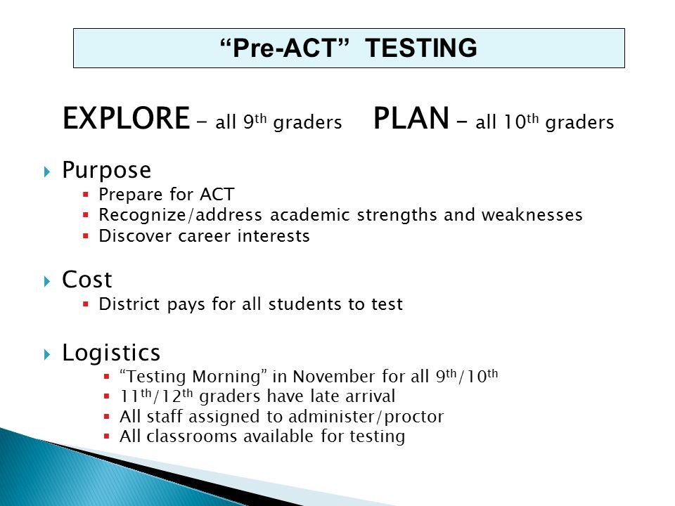 EXPLORE - all 9 th graders PLAN - all 10 th graders  Purpose  Prepare for ACT  Recognize/address academic strengths and weaknesses  Discover career interests  Cost  District pays for all students to test  Logistics  Testing Morning in November for all 9 th /10 th  11 th /12 th graders have late arrival  All staff assigned to administer/proctor  All classrooms available for testing Pre-ACT TESTING
