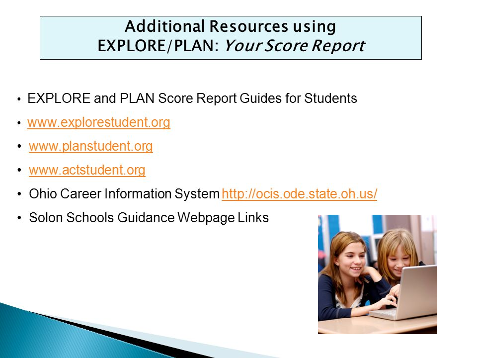 Additional Resources using EXPLORE/PLAN: Your Score Report EXPLORE and PLAN Score Report Guides for Students www.explorestudent.org www.planstudent.or