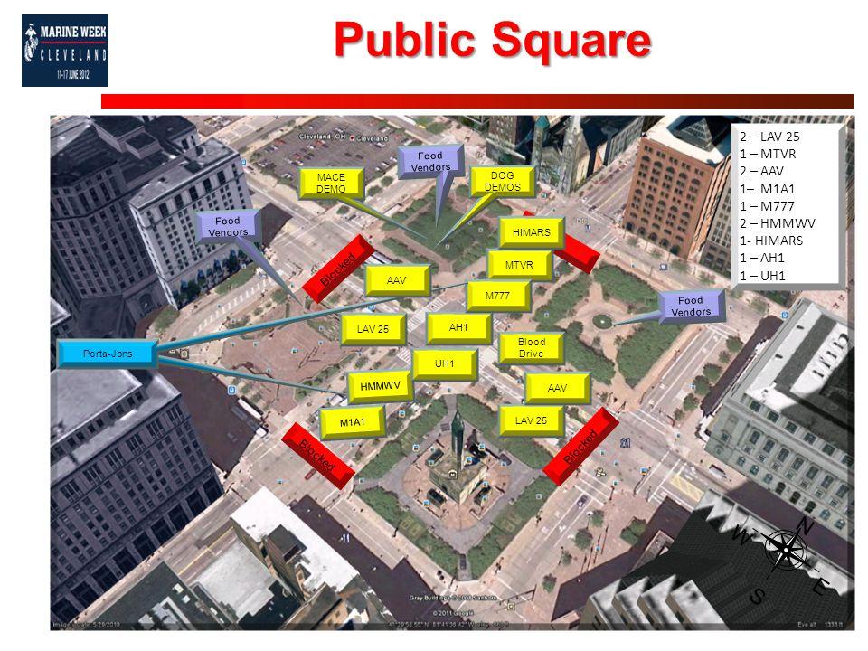 Public Square MTVR Porta-Jons N S W E Blocked HMMWV LAV 25 AH1 UH1 M777 Blocked Food Vendors AAV M1A1 Porta-Jons AAV DOG DEMOS MACE DEMO Blood Drive 2 – LAV 25 1 – MTVR 2 – AAV 1– M1A1 1 – M777 2 – HMMWV 1- HIMARS 1 – AH1 1 – UH1 HIMARS