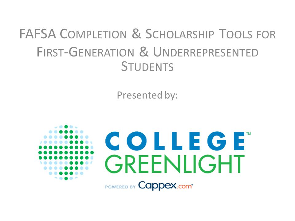 FAFSA C OMPLETION & S CHOLARSHIP T OOLS FOR F IRST -G ENERATION & U NDERREPRESENTED S TUDENTS Presented by: