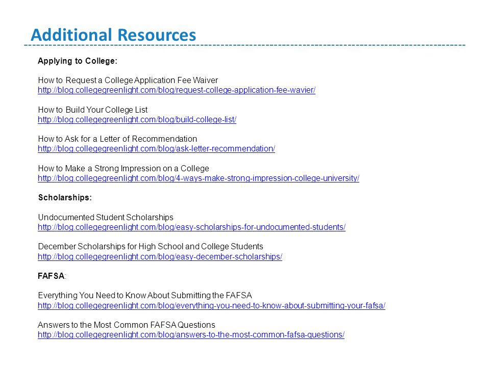 Additional Resources Applying to College: How to Request a College Application Fee Waiver http://blog.collegegreenlight.com/blog/request-college-application-fee-wavier/ http://blog.collegegreenlight.com/blog/request-college-application-fee-wavier/ How to Build Your College List http://blog.collegegreenlight.com/blog/build-college-list/ How to Ask for a Letter of Recommendation http://blog.collegegreenlight.com/blog/ask-letter-recommendation/ How to Make a Strong Impression on a College http://blog.collegegreenlight.com/blog/4-ways-make-strong-impression-college-university/ http://blog.collegegreenlight.com/blog/4-ways-make-strong-impression-college-university/ Scholarships: Undocumented Student Scholarships http://blog.collegegreenlight.com/blog/easy-scholarships-for-undocumented-students/ December Scholarships for High School and College Students http://blog.collegegreenlight.com/blog/easy-december-scholarships/ FAFSA: Everything You Need to Know About Submitting the FAFSA http://blog.collegegreenlight.com/blog/everything-you-need-to-know-about-submitting-your-fafsa/ Answers to the Most Common FAFSA Questions http://blog.collegegreenlight.com/blog/answers-to-the-most-common-fafsa-questions/