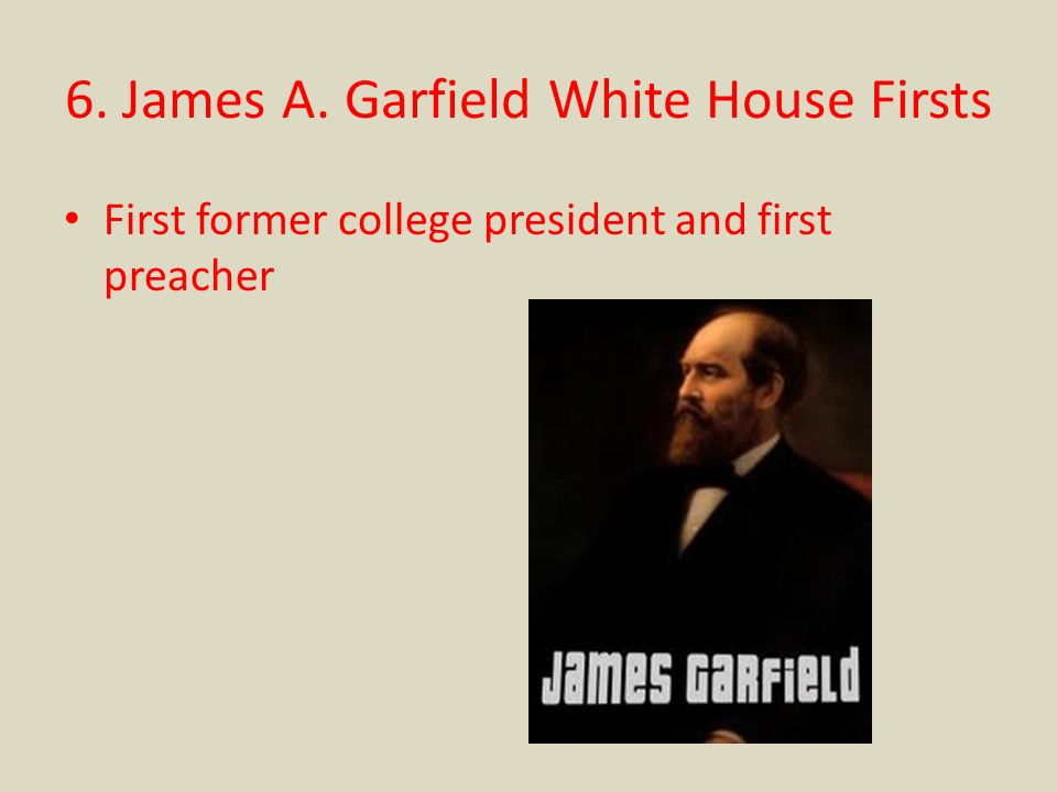 6. James A. Garfield White House Firsts First former college president and first preacher